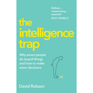 Intelligence Trap: Why smart people do stupid things and how to make wiser decisions