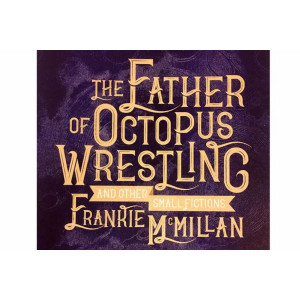 Father of Octopus Wrestling, and other small fictions, The