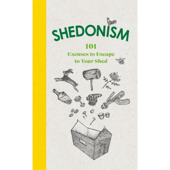 Shedonism: 101 Excuses to Escape to Your Shed