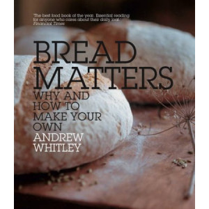 Bread Matters: The Sorry State of Modern Bread & A Definitive Guide to Baking Your Own