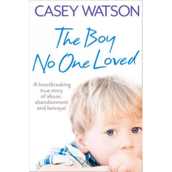 Boy No One Loved: A Heartbreaking True Story of Abuse, Abandonment and Betrayal