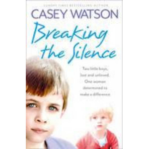 Breaking the Silence : Two Little Boys, Lost & Unloved. One Foster Carer Determined to Make a Difference.