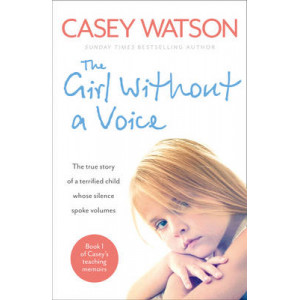 Girl without a Voice: The True Story of a Terrified Child Whose Silence Spoke Volumes