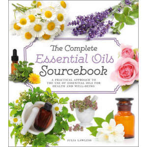 Complete Essential Oils Sourcebook: A Practical Approach to the Use of Essential Oils for Health and Well-Being