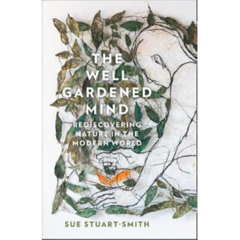 Well Gardened Mind, The: Rediscovering Nature in the Modern World