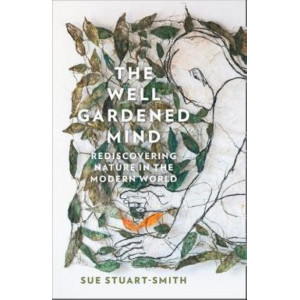 Well Gardened Mind: Rediscovering Nature in the Modern World