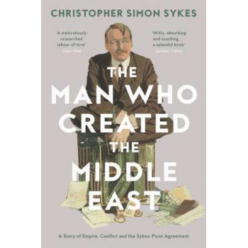 Man Who Created the Middle East: A Story of Empire, Conflict and the Sykes-Picot Agreement