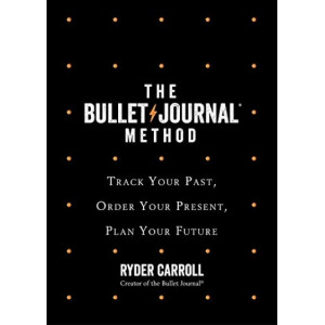 Bullet Journal Method: Track Your Past, Order Your Present, Plan Your Future, The