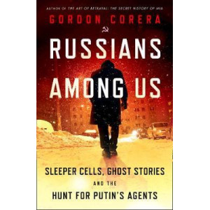 Russians Among Us: Sleeper Cells, Ghost Stories and the Hunt for Putin's Agents
