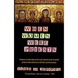 When Women Were Priests: Women's Leadership in the Early Church and the Scandal of Their Subordination in the Rise of Christianity