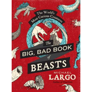 Big, Bad Book of Beasts, The: The World's Most Curious Creatures