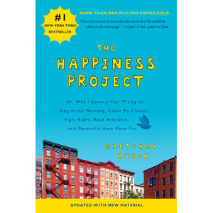 Happiness Project: Or, Why I Spent a Year Trying to Sing in the Morning, Clean My Closets, Fight Right, Read Aristotle, and Generally Have More Fu