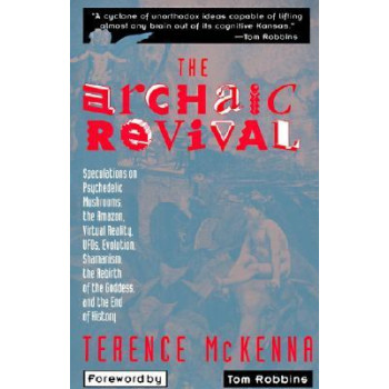 Archaic Revival: Speculations on Psychedelic Mushrooms, the Amazon, Virtual Reality, UFOs, Evolution, Shamanism, the Rebirth of the Goddess, and t