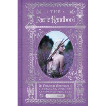 Faerie Handbook: An Enchanting Compendium of Literature, Lore, Art, Recipes, and Projects