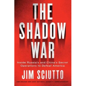 Shadow War, The: Inside Russia's and China's Secret Operations to Defeat America