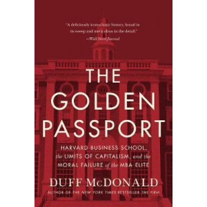Golden Passport: Harvard Business School, the Limits of Capitalism, and the Moral Failure of the MBA Elite, The