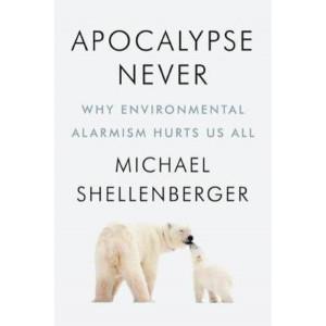 Apocalypse Never: Why Environmental Alarmism Hurts Us All
