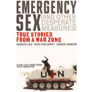 Emergency Sex & Other Desperate Measures : True Stories from a War Zone