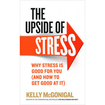 Upside of Stress: Why Stress is Good for You (and How to Get Good at it)