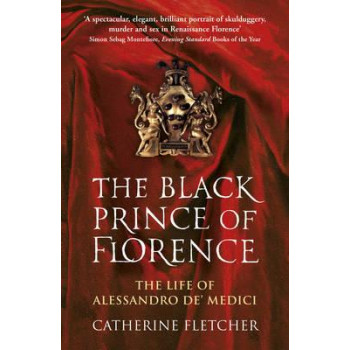 Black Prince of Florence: The Spectacular Life and Treacherous World of Alessandro De' Medici