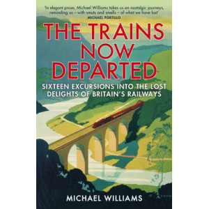 Trains Now Departed: Sixteen Excursions into the Lost Delights of Britain's Railways