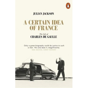 Certain Idea of France: The Life of Charles de Gaulle, A