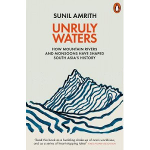 Unruly Waters: How Mountain Rivers and Monsoons Have Shaped South Asia's History