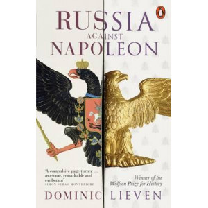 Russia Against Napoleon: The Battle for Europe, 1807 to 1814