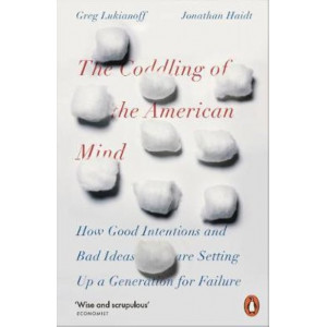 Coddling of the American Mind: How Good Intentions and Bad Ideas Are Setting Up a Generation for Failure