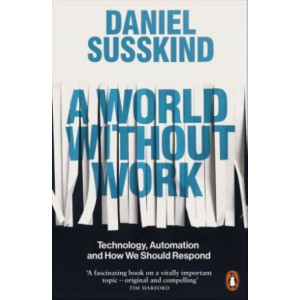World Without Work: Technology, Automation and How We Should Respond, A