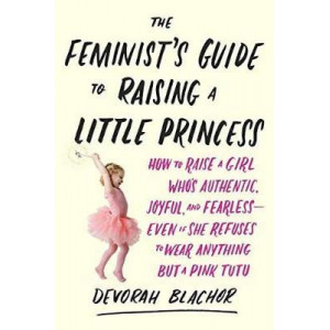 Feminist's Guide to Raising a Little Princess: How to Raise a Girl Who Knows You Can Be Pretty in Pink and Still Lean In