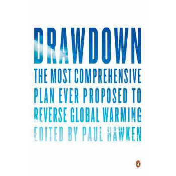 Drawdown: The Most Comprehensive Plan Ever Proposed to Roll Back Global Warming