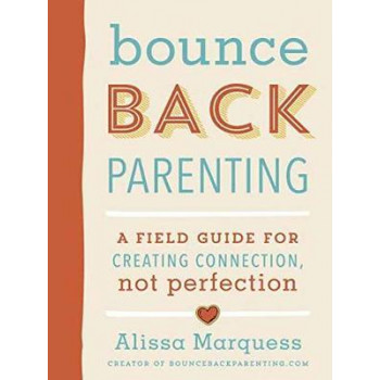 Bounceback Parenting: A Field Guide for Creating Connection Not Perfection