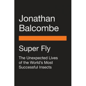 Super Fly:  Unexpected Lives of the World's Most Successful Insects