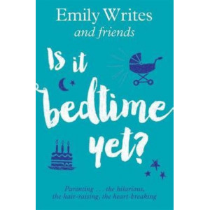 Is it Bedtime Yet?: Parenting ... the Hilarious, the Hair-raising, the Heart-breaking