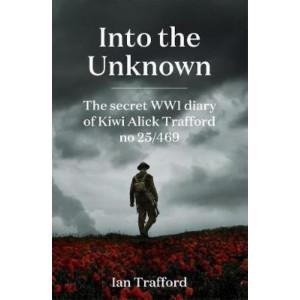 Into the Unknown: Secret WWI Diary of Kiwi Alick Trafford No. 25/469