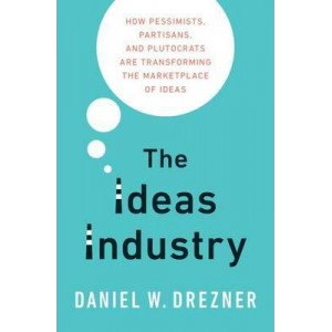 Ideas Industry, The: How Pessimists, Partisans, and Plutocrats are Transforming the Marketplace of Ideas