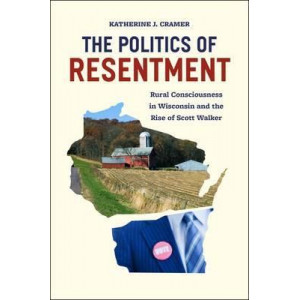 Politics of Resentment: Rural Consciousness in Wisconsin and the Rise of Scott Walker