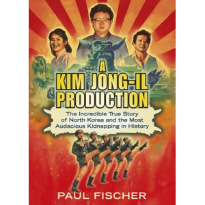 Kim Jong-Il Production: The Incredible True Story of North Korea and the Most Audacious Kidnapping in History