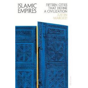 Islamic Empires: Fifteen Cities that Define a Civilization