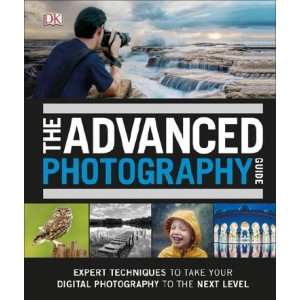 Advanced Photography Guide: The Ultimate Step-by-Step Manual for Getting the Most from Your Digital Camera