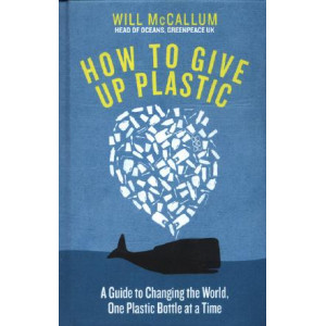 How to Give Up Plastic: A Guide to Changing the World, One Plastic Bottle at a Time. From the Head of Oceans at Greenpeace and spokesperson for their