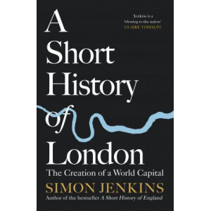 Short History of London: The Creation of a World Capital, A