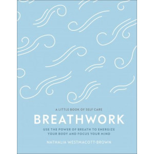 Breathwork: Use The Power Of Breath To Energise Your Body And Focus Your Mind