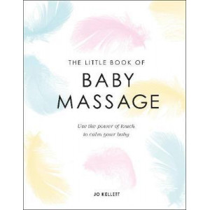 Little Book of Baby Massage: Use the Power of Touch to Calm Your Baby, The
