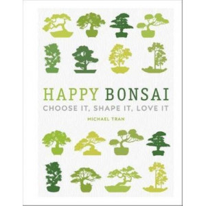 Happy Bonsai: Choose It, Shape It, Love It