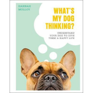 What's My Dog Thinking?: Understand Your Dog to Give Them a Happy Life