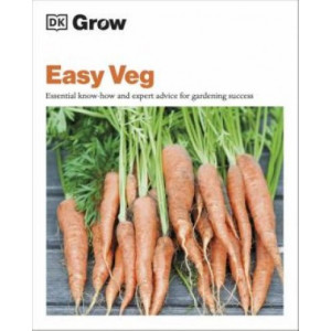 Grow Easy Veg: Essential Know-how and Expert Advice for Gardening Success