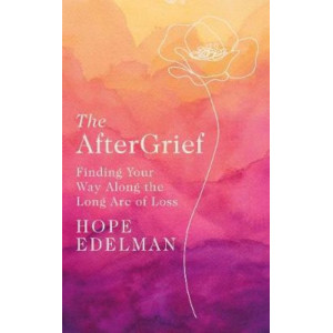 Aftergrief: Finding Your Way Along the Long Arc of Loss, The