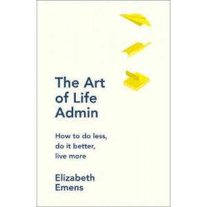 Art of Life Admin: How To Do Less, Do It Better, and Live More, The